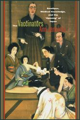 The VaccinatorsSmallpox, Medical Knowledge, and the 'Opening' of Japan$