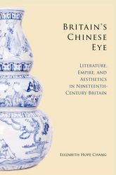 Britain's Chinese EyeLiterature, Empire, and Aesthetics in Nineteenth-Century Britain