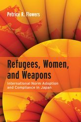 Refugees, Women, and WeaponsInternational Norm Adoption and Compliance in Japan$