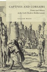 Captives and CorsairsFrance and Slavery in the Early Modern Mediterranean