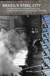 Brazil's Steel City – Developmentalism, Strategic Power, and Industrial Relations in Volta Redonda, 1941-1964 - Stanford Scholarship Online