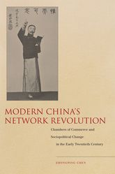 Modern China's Network RevolutionChambers of Commerce and Sociopolitical Change in the Early Twentieth Century$