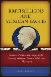 British Lions and Mexican Eagles: Business, Politics, and Empire in the Career of Weetman Pearson in Mexico, 1889–1919