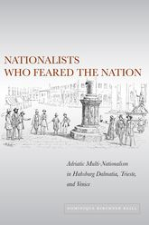 Nationalists Who Feared the NationAdriatic Multi-Nationalism in Habsburg Dalmatia, Trieste, and Venice