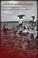 Cleansing Honor with BloodMasculinity, Violence, and Power in the Backlands of Northeast Brazil, 1845–1889$