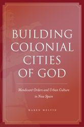 Building Colonial Cities of GodMendicant Orders and Urban Culture in New Spain$