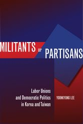 Militants or Partisans: Labor Unions and Democratic Politics in Korea and Taiwan