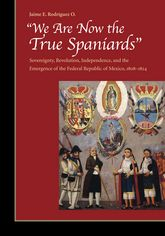 """We Are Now the True Spaniards"" – Sovereignty, Revolution, Independence, and the Emergence of the Federal Republic of Mexico, 1808-1824 
