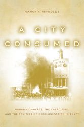 A City Consumed: Urban Commerce, the Cairo Fire, and the Politics of Decolonization in Egypt