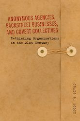 Anonymous Agencies, Backstreet Businesses, and Covert Collectives – Rethinking Organizations in the 21st Century - Stanford Scholarship Online