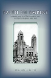 Faith in EmpireReligion, Politics, and Colonial Rule in French Senegal, 1880-1940