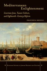 Mediterranean Enlightenment: Livornese Jews, Tuscan Culture, and Eighteenth-Century Reform