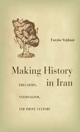 Making History in IranEducation, Nationalism, and Print Culture$