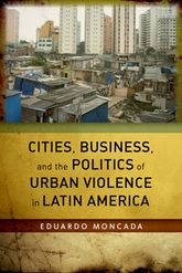 Cities, Business, and the Politics of Urban Violence In Latin America - Stanford Scholarship Online