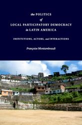 The Politics of Local Participatory Democracy In Latin AmericaInstitutions, Actors, and Interactions