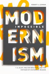 Impossible ModernismT. S. Eliot, Walter Benjamin, and the Critique of Historical Reason