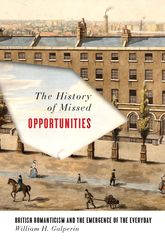 The History of Missed OpportunitiesBritish Romanticism and the Emergence of the Everyday