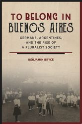 To Belong in Buenos Aires: Germans, Argentines, and the Rise of a Pluralist Society