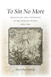To Sin No More: Franciscans and Conversion in the Hispanic World, 1683-1830
