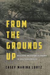 From the Grounds Up: Building an Export Economy in Southern Mexico