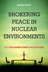 Brokering Peace in Nuclear EnvironmentsU.S. Crisis Management in South Asia$