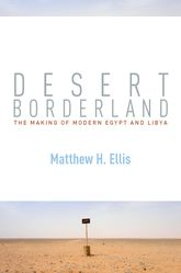 Desert BorderlandThe Making of Modern Egypt and Libya