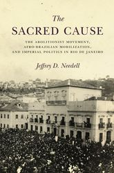 he Sacred Cause: The Abolitionist Movement, Afro-Brazilian Mobilization, and Imperial Politics in Rio de Janeiro